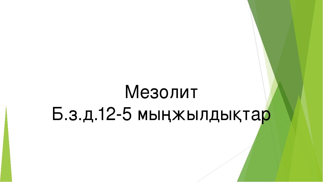 Мезолит Б.з.д.12-5 мыңжылдықтар