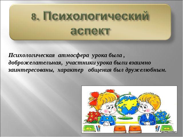 Психологическая атмосфера урока была , доброжелательная, участники урока были...