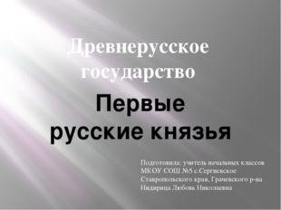 Древнерусское государство Первые русские князья Подготовила: учитель начальны