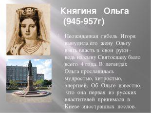 Княгиня Ольга (945-957г) Неожиданная гибель Игоря вынудила его жену Ольгу вз