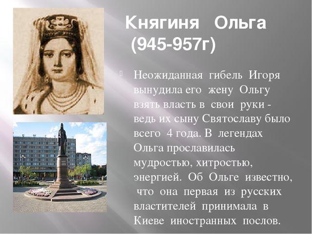Княгиня Ольга (945-957г) Неожиданная гибель Игоря вынудила его жену Ольгу вз...