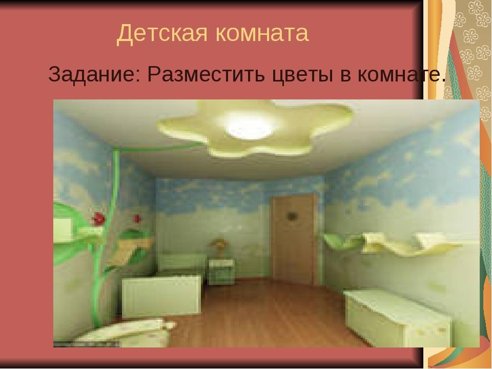 Детская комната Задание: Разместить цветы в комнате.