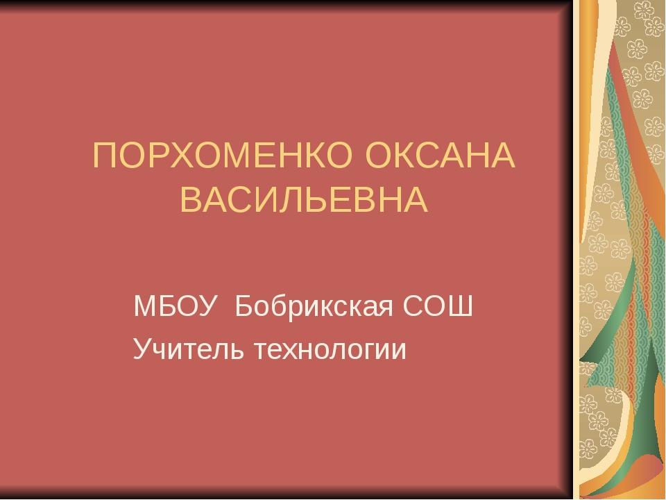 ПОРХОМЕНКО ОКСАНА ВАСИЛЬЕВНА МБОУ Бобрикская СОШ Учитель технологии