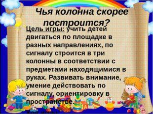 Чья колонна скорее построится? Цель игры:учить детей двигаться по площадке