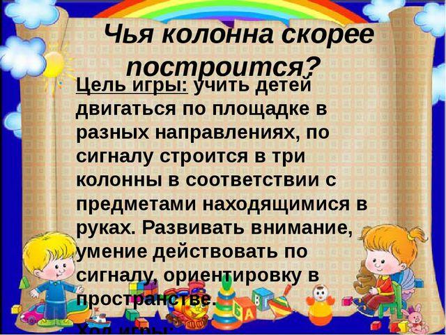 Чья колонна скорее построится? Цель игры:учить детей двигаться по площадке...