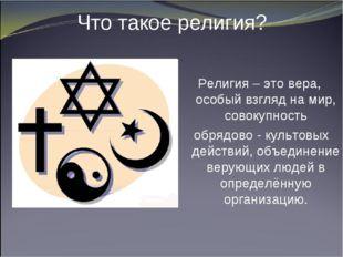Что такое религия? Религия – это вера, особый взгляд на мир, совокупность обр