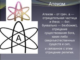 Атеизм Атеизм – от греч. а — отрицательная частица и theos — бог; буквально