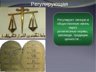 Регулирующая Регулирует личную и общественную жизнь через религиозные нормы,