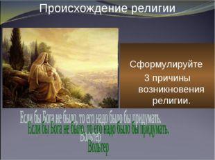 Происхождение религии Сформулируйте 3 причины возникновения религии.