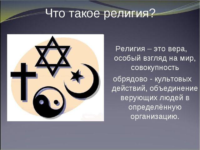 Что такое религия? Религия – это вера, особый взгляд на мир, совокупность обр...