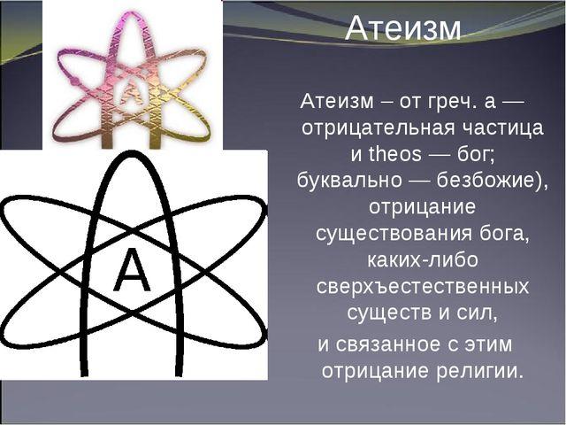 Атеизм Атеизм – от греч. а — отрицательная частица и theos — бог; буквально...