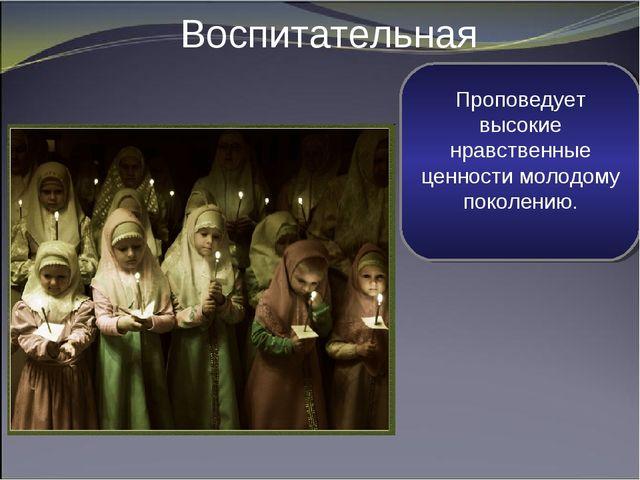 Воспитательная Проповедует высокие нравственные ценности молодому поколению.