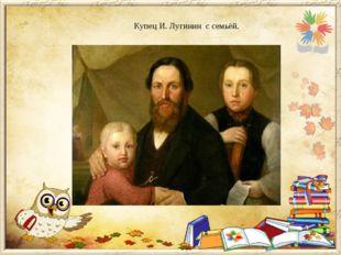 Купец И. Лугинин с семьёй.