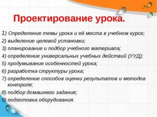 Проектирование урока. 1) Определение темы урока и её места в учебном курсе; 2