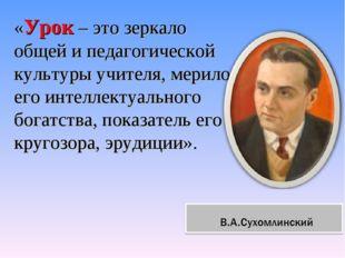 «Урок – это зеркало общей и педагогической культуры учителя, мерило его интел