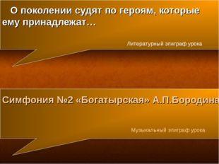 Симфония №2 «Богатырская» А.П.Бородина Музыкальный эпиграф урока О поколении