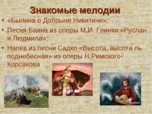 Знакомые мелодии «Былина о Добрыне Никитиче»; Песня Баяна из оперы М.И. Глинк