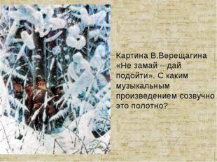 Картина В.Верещагина «Не замай – дай подойти». С каким музыкальным произведен