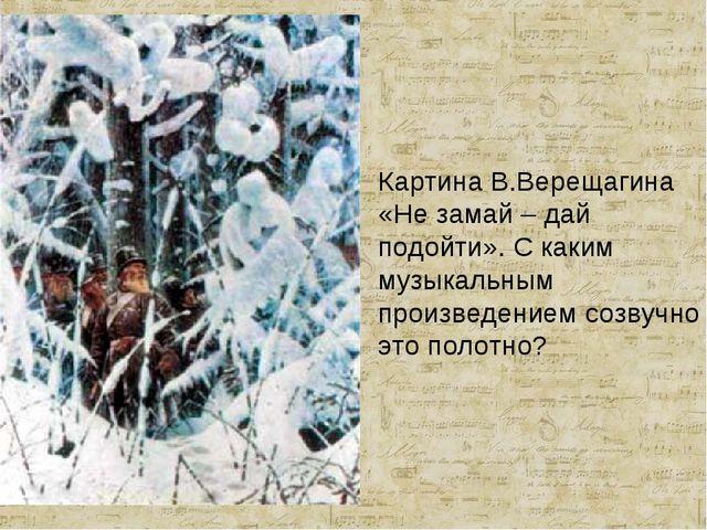 Картина В.Верещагина «Не замай – дай подойти». С каким музыкальным произведен...
