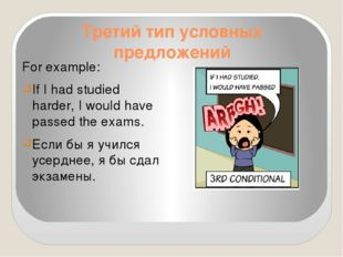 Третий тип условных предложений For example: If I had studied harder, I would