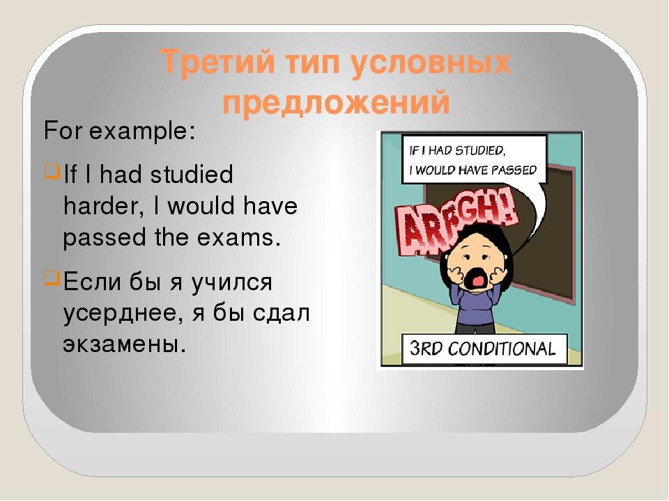 Третий тип условных предложений For example: If I had studied harder, I would...