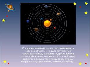 Солнце настолько большое, что притягивает к себе все объекты и не даёт им ул