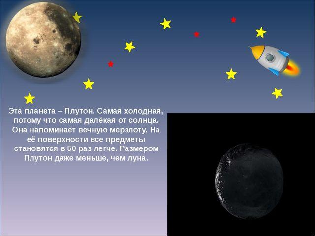 Эта планета – Плутон. Самая холодная, потому что самая далёкая от солнца. Он...