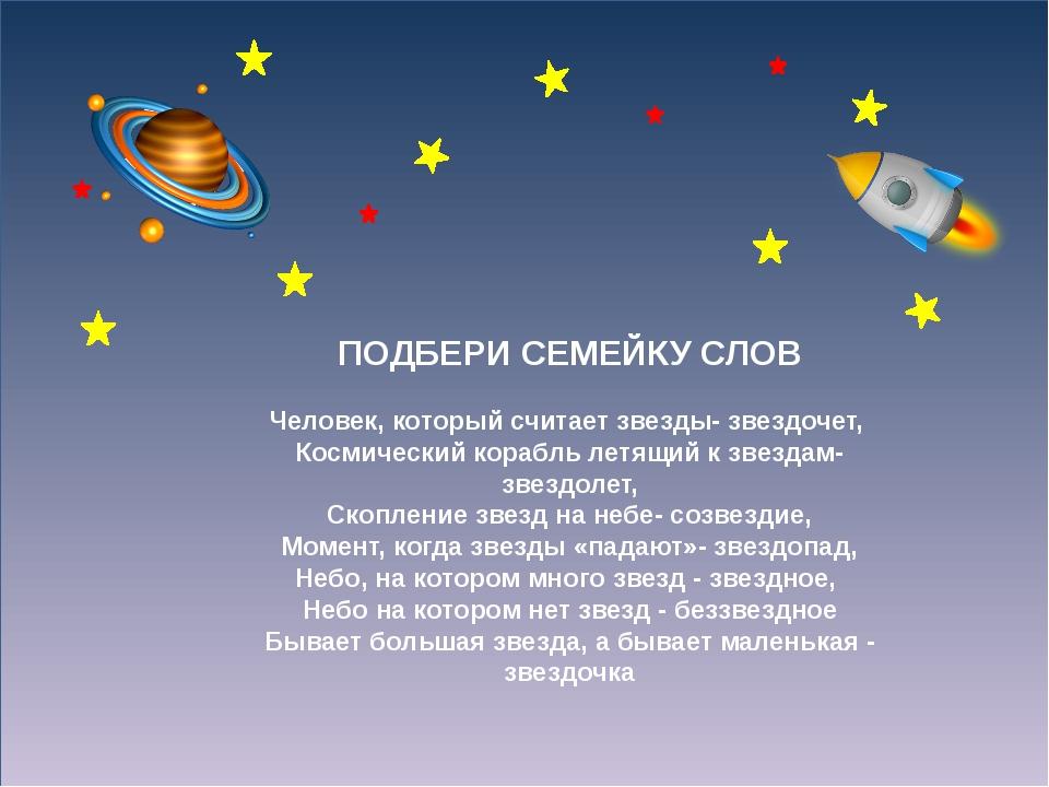 ПОДБЕРИ СЕМЕЙКУ СЛОВ Человек, который считает звезды- звездочет, Космически...