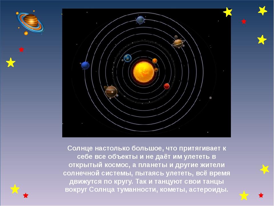 Солнце настолько большое, что притягивает к себе все объекты и не даёт им ул...