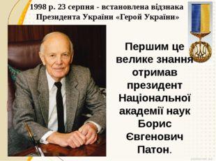 1998 р. 23 серпня - встановлена відзнака Президента України «Герой України» П