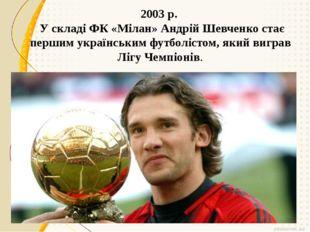2003 р. У складі ФК «Мілан» Андрій Шевченко стає першим українським футболіс