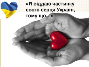 «Я віддаю частинку свого серця Україні, тому що…»