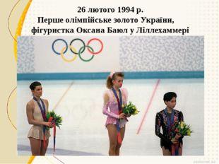 26 лютого 1994 р. Перше олімпійське золото України, фігуристка Оксана Баюл у