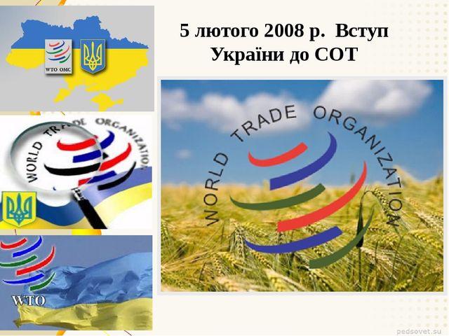 5 лютого 2008 р. Вступ України до СОТ