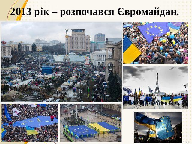 2013 рік – розпочався Євромайдан.