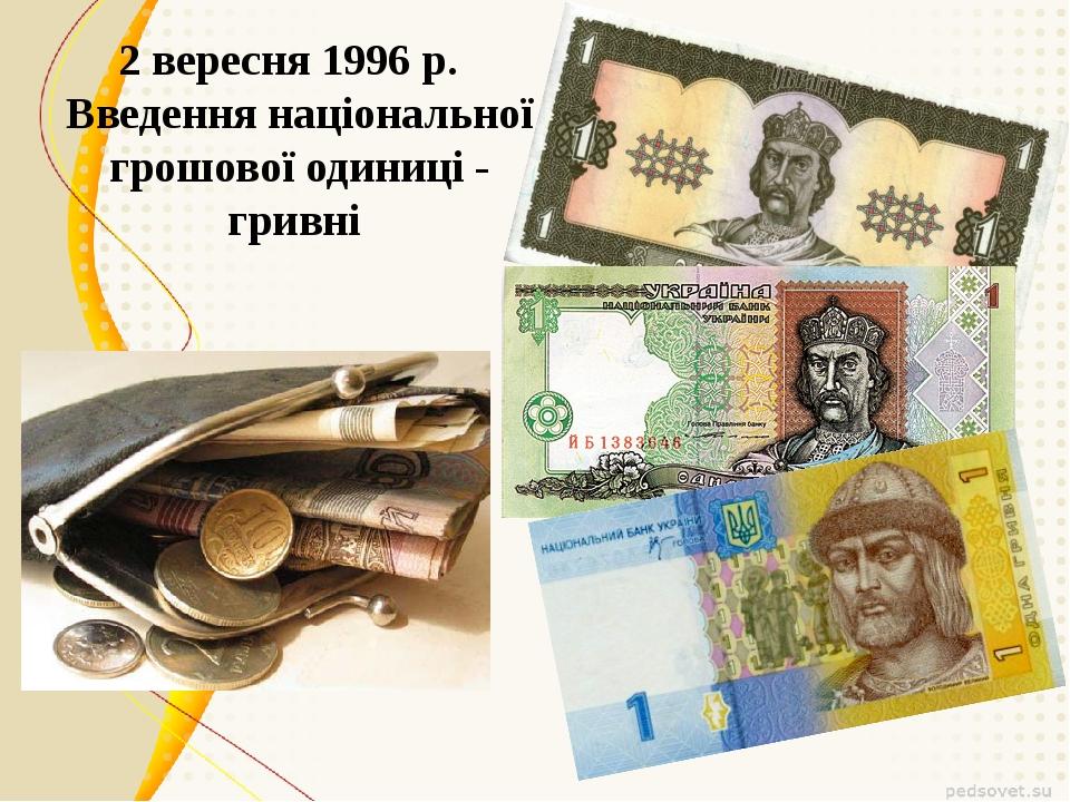 2 вересня 1996 р. Введення національної грошової одиниці - гривні