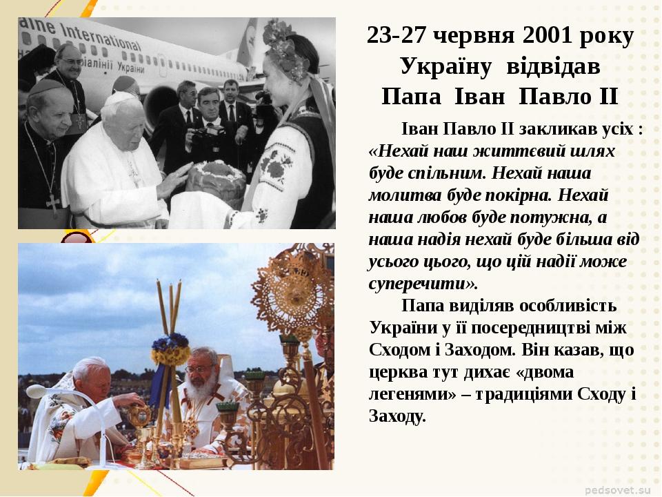 23-27 червня 2001 року Україну відвідав Папа Іван Павло II Іван Павло ІІ закл...