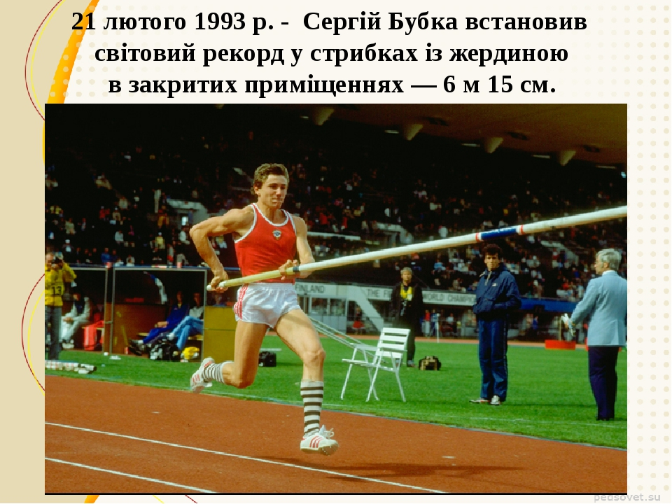 21 лютого 1993 р.- Сергій Бубкавстановив світовий рекорд у стрибках із жер...