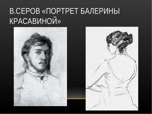 В.СЕРОВ «ПОРТРЕТ БАЛЕРИНЫ КРАСАВИНОЙ»