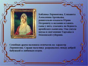Бабушка Лермонтова, Елизавета Алексеевна Арсеньева, решительно отказала Юрию