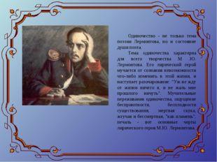 Одиночество - не только тема поэзии Лермонтова, но и состояние души поэта. Те