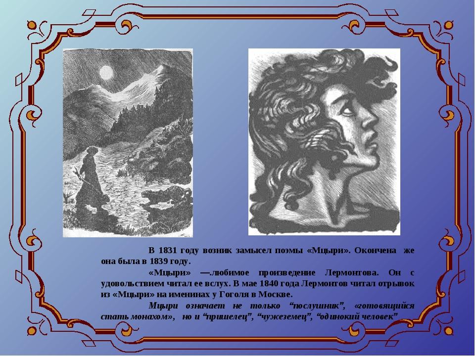 В 1831 году возник замысел поэмы «Мцыри». Окончена же она была в 1839 году....