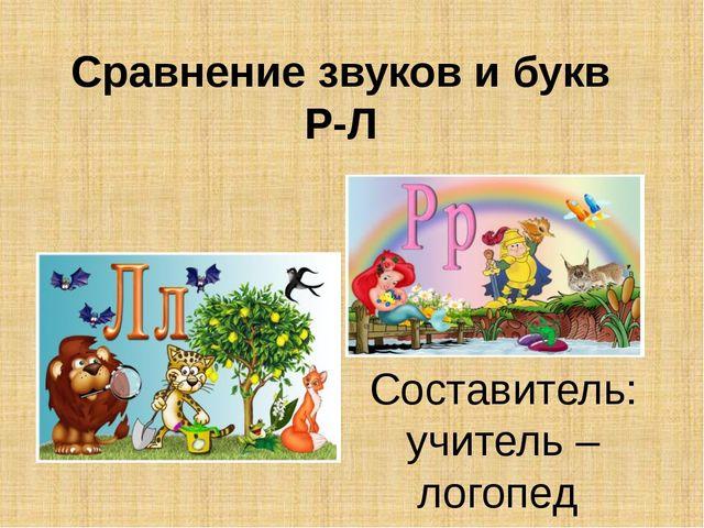 Сравнение звуков и букв Р-Л Составитель: учитель – логопед Донскова Нелли Вал...