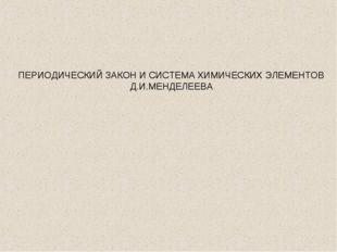 ПЕРИОДИЧЕСКИЙ ЗАКОН И СИСТЕМА ХИМИЧЕСКИХ ЭЛЕМЕНТОВ Д.И.МЕНДЕЛЕЕВА
