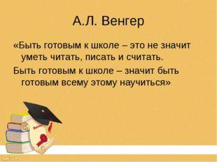 А.Л. Венгер «Быть готовым к школе – это не значит уметь читать, писать и счит