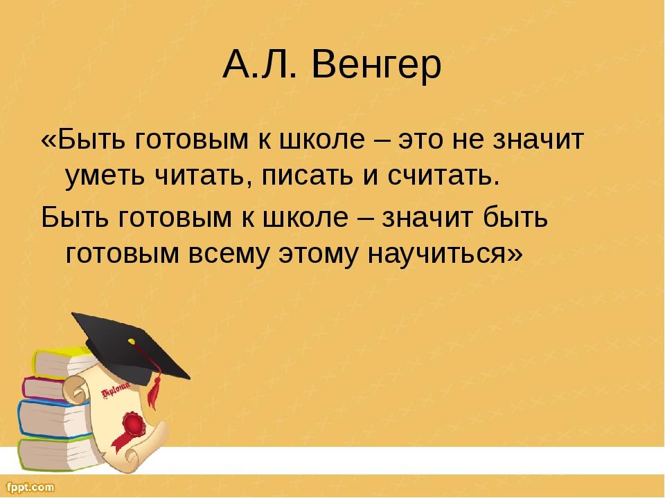 А.Л. Венгер «Быть готовым к школе – это не значит уметь читать, писать и счит...
