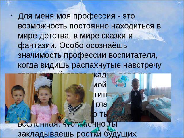 Для меня моя профессия - это возможность постоянно находиться в мире детства,...