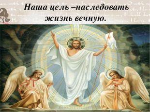 Наша цель –наследовать жизнь вечную.