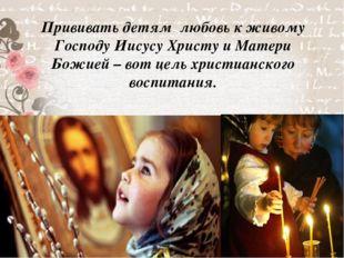 Прививать детям любовь к живому Господу Иисусу Христу и Матери Божией – вот ц