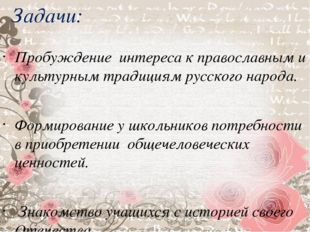 Задачи: Пробуждение интереса к православным и культурным традициям русского н